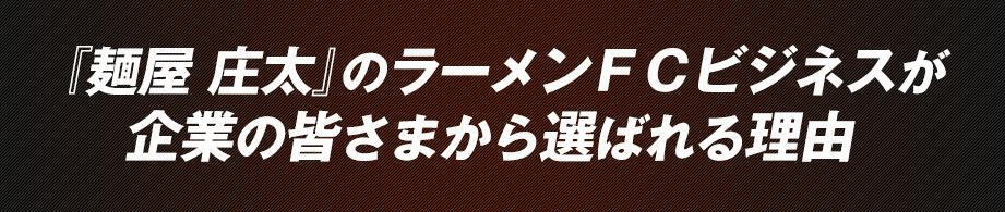 『麺屋 庄太』のラーメンFCビジネスが企業の皆さまから選ばれる理由