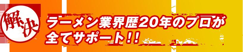 ラーメン業界歴20年のプロが全てサポート!!
