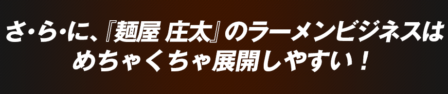 さ・ら・に、『麺屋 庄太』のラーメンビジネスはめちゃくちゃ展開しやすい!