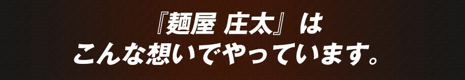 『麺屋 庄太』はこんな想いでやっています。